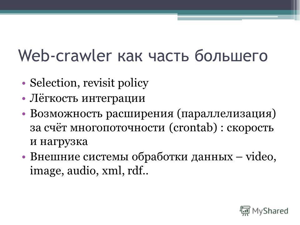 Web-crawler как часть большего Selection, revisit policy Лёгкость интеграции Возможность расширения (параллелизация) за счёт многопоточности (crontab) : скорость и нагрузка Внешние системы обработки данных – video, image, audio, xml, rdf..