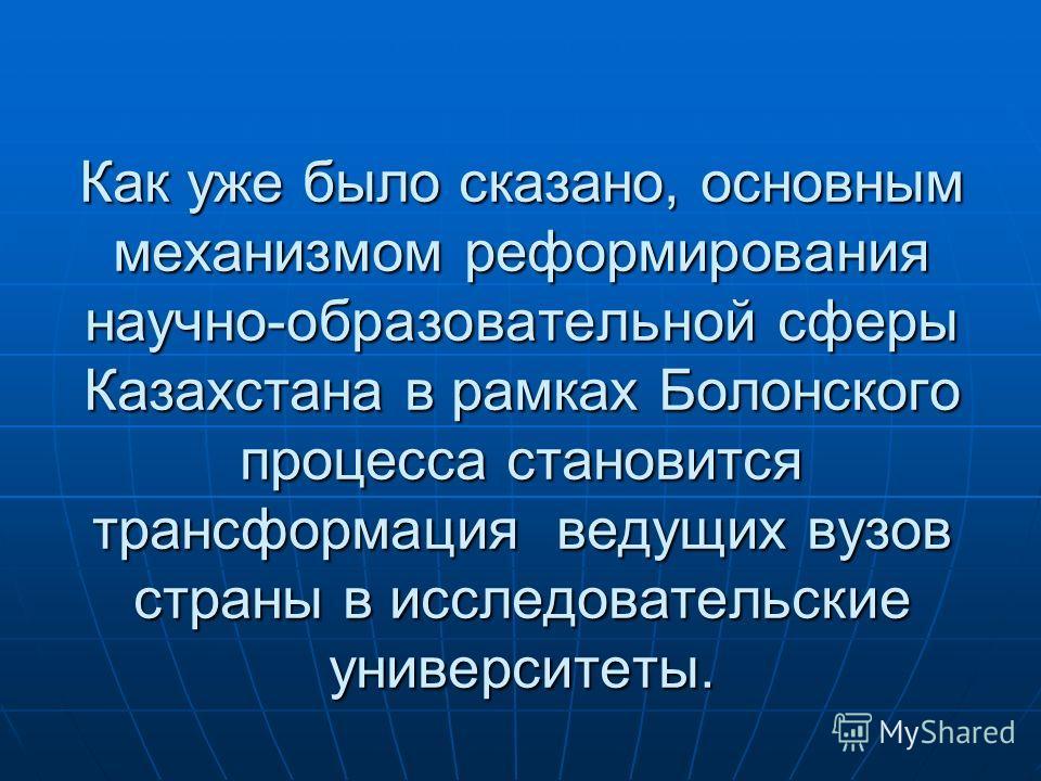 Как уже было сказано, основным механизмом реформирования научно-образовательной сферы Казахстана в рамках Болонского процесса становится трансформация ведущих вузов страны в исследовательские университеты.