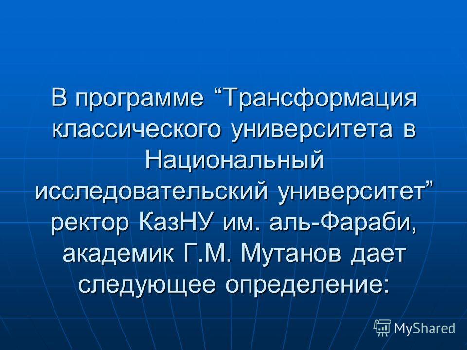В программе Трансформация классического университета в Национальный исследовательский университет ректор КазНУ им. аль-Фараби, академик Г.М. Мутанов дает следующее определение: