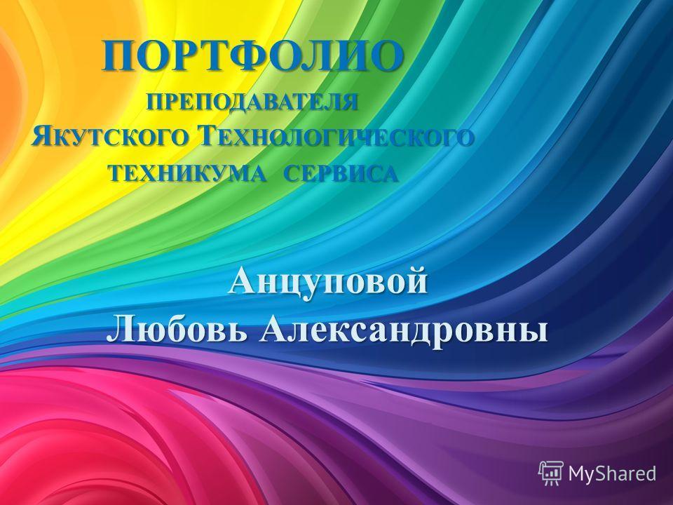 ПОРТФОЛИО ПРЕПОДАВАТЕЛЯ Я КУТСКОГО Т ЕХНОЛОГИЧЕСКОГО ТЕХНИКУМА СЕРВИСА Анцуповой Любовь Александровны
