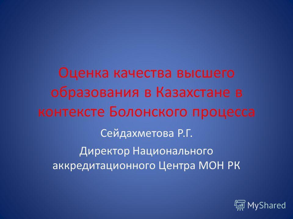 Оценка качества высшего образования в Казахстане в контексте Болонского процесса Сейдахметова Р.Г. Директор Национального аккредитационного Центра МОН РК