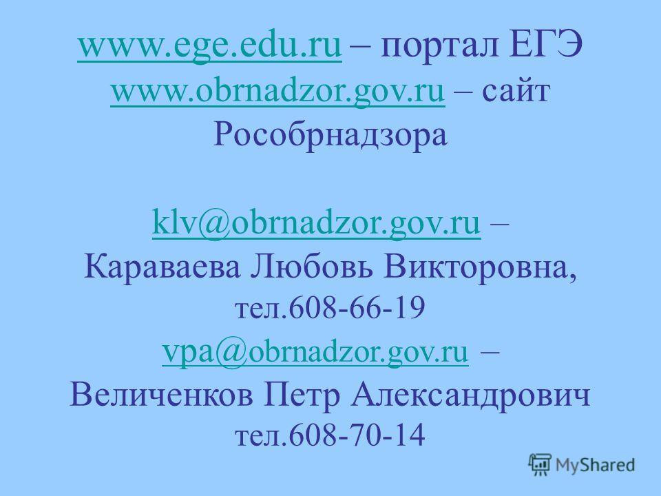 www.ege.edu.ruwww.ege.edu.ru – портал ЕГЭ www.obrnadzor.gov.ruwww.obrnadzor.gov.ru – сайт Рособрнадзора klv@obrnadzor.gov.ruklv@obrnadzor.gov.ru – Караваева Любовь Викторовна, тел.608-66-19 vpa@ obrnadzor.gov.ru vpa@ obrnadzor.gov.ru – Величенков Пет