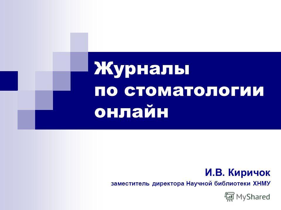 Журналы по стоматологии онлайн И.В. Киричок заместитель директора Научной библиотеки ХНМУ