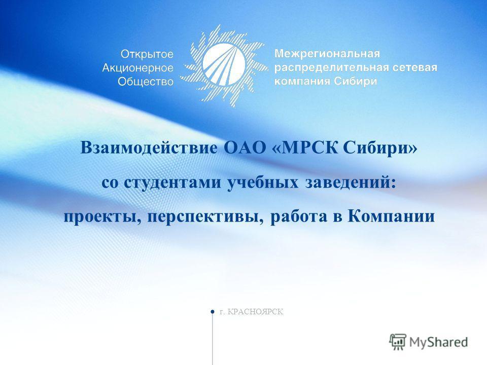 Взаимодействие ОАО «МРСК Сибири» со студентами учебных заведений: проекты, перспективы, работа в Компании г. КРАСНОЯРСК
