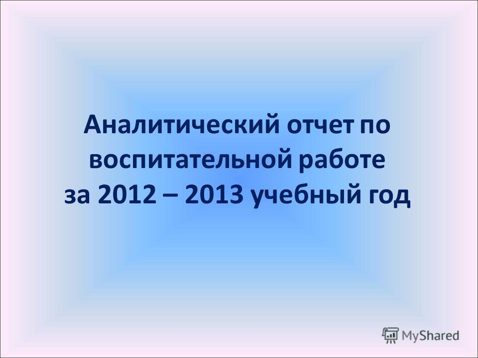 Аналитический отчет по воспитательной работе за 2012 – 2013 учебный год