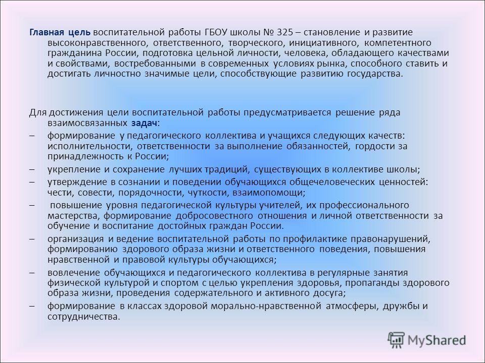 Главная цель воспитательной работы ГБОУ школы 325 – становление и развитие высоконравственного, ответственного, творческого, инициативного, компетентного гражданина России, подготовка цельной личности, человека, обладающего качествами и свойствами, в