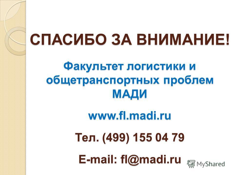 СПАСИБО ЗА ВНИМАНИЕ! Факультет логистики и общетранспортных проблем МАДИ www.fl.madi.ru Тел. (499) 155 04 79 E-mail: fl@madi.ru