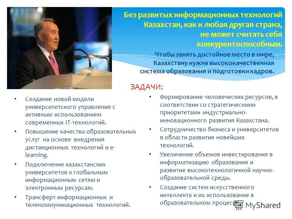 Без развитых информационных технологий Казахстан, как и любая другая страна, не может считать себя конкурентоспособным. ЗАДАЧИ: Чтобы занять достойное место в мире, Казахстану нужна высококачественная система образования и подготовки кадров. Формиров