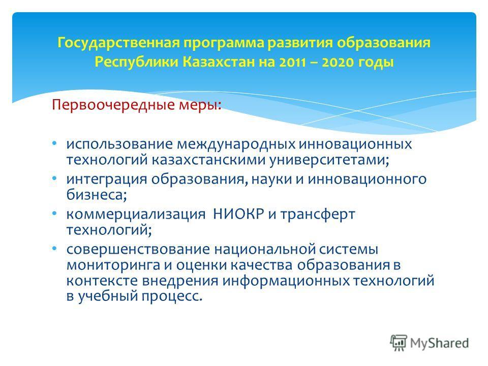 Первоочередные меры: использование международных инновационных технологий казахстанскими университетами; интеграция образования, науки и инновационного бизнеса; коммерциализация НИОКР и трансферт технологий; совершенствование национальной системы мон