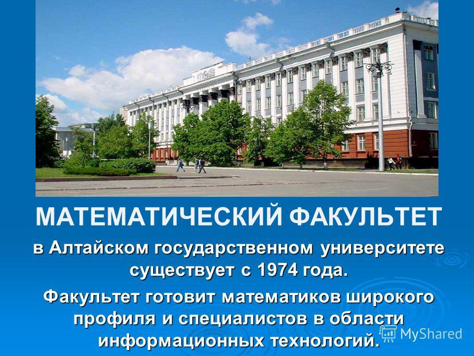 МАТЕМАТИЧЕСКИЙ ФАКУЛЬТЕТ в Алтайском государственном университете существует с 1974 года. Факультет готовит математиков широкого профиля и специалистов в области информационных технологий.