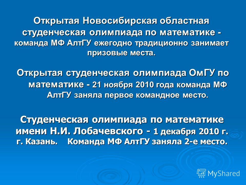 Открытая Новосибирская областная студенческая олимпиада по математике - команда МФ АлтГУ ежегодно традиционно занимает призовые места. Открытая студенческая олимпиада ОмГУ по математике - 21 ноября 2010 года команда МФ АлтГУ заняла первое командное м
