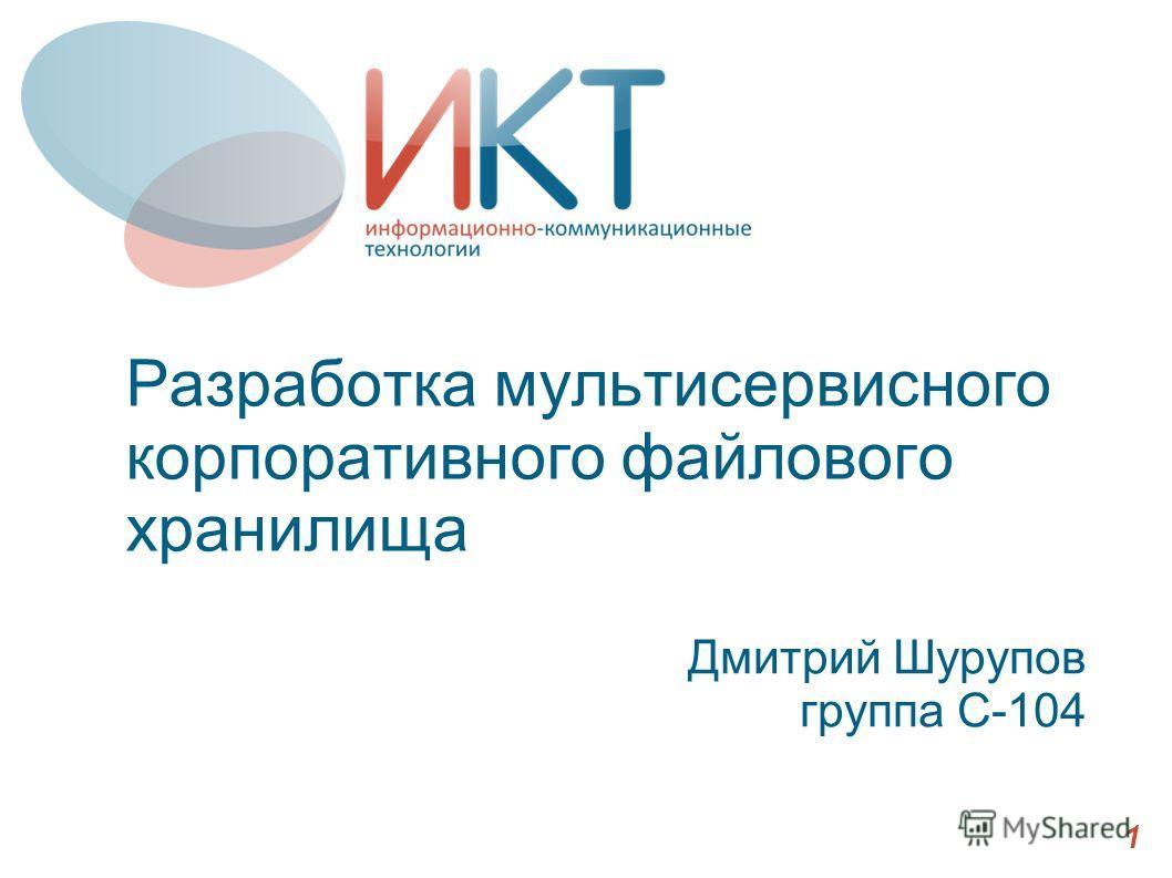 Разработка мультисервисного корпоративного файлового хранилища Дмитрий Шурупов группа С-104 1