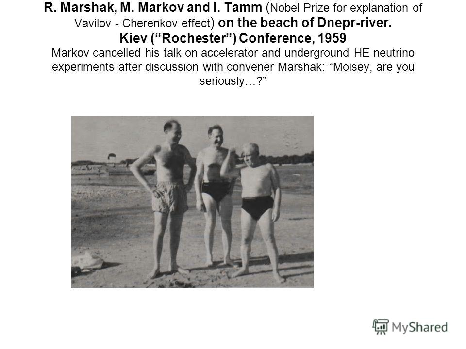 R. Marshak, M. Markov and I. Tamm ( Nobel Prize for explanation of Vavilov - Cherenkov effect ) on the beach of Dnepr-river. Kiev (Rochester) Conference, 1959 Markov cancelled his talk on accelerator and underground HE neutrino experiments after disc