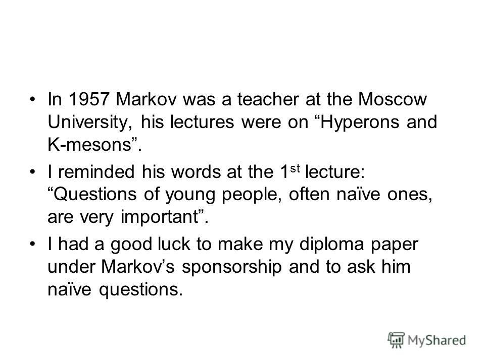 In 1957 Markov was a teacher at the Moscow University, his lectures were on Hyperons and K-mesons. I reminded his words at the 1 st lecture: Questions of young people, often naïve ones, are very important. I had a good luck to make my diploma paper u