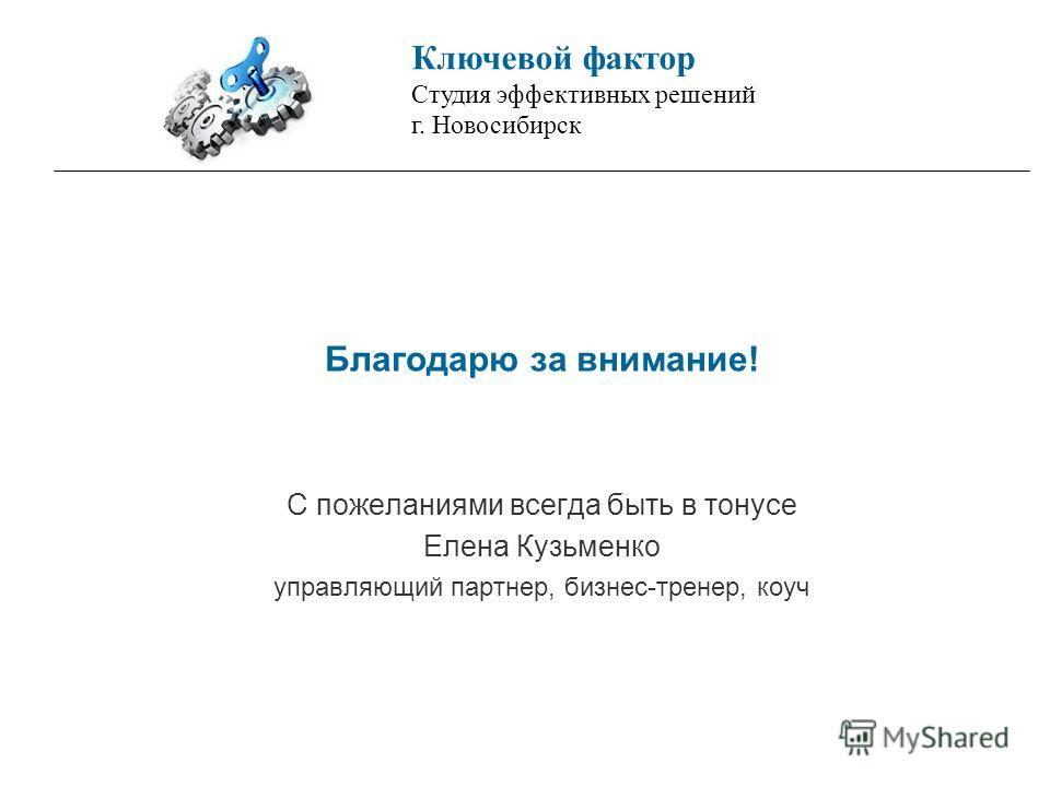Благодарю за внимание! С пожеланиями всегда быть в тонусе Елена Кузьменко управляющий партнер, бизнес-тренер, коуч Ключевой фактор Студия эффективных решений г. Новосибирск