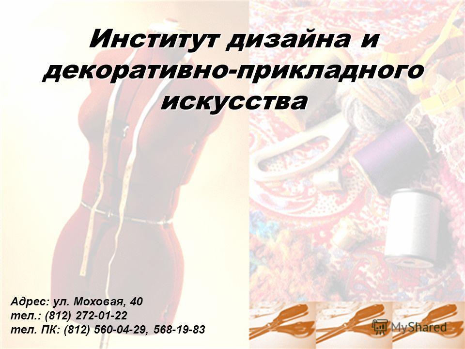 Институт дизайна и декоративно-прикладногоискусства Адрес: ул. Моховая, 40 тел.: (812) 272-01-22 тел. ПК: (812) 560-04-29, 568-19-83