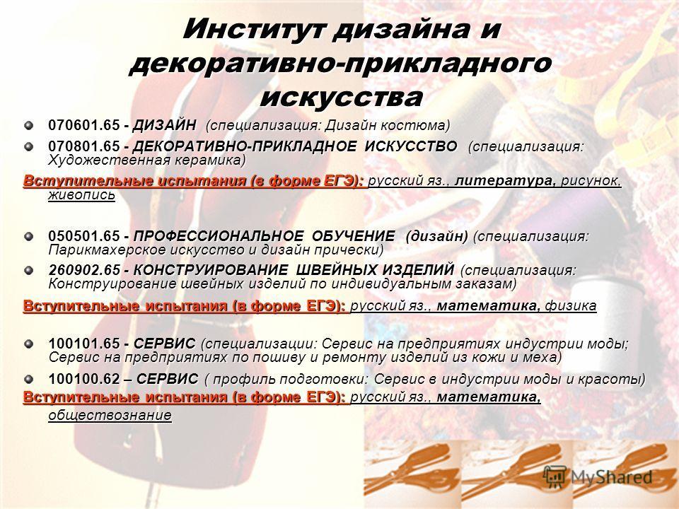 Институт дизайна и декоративно-прикладного искусства 070601.65 - ДИЗАЙН (специализация: Дизайн костюма) 070801.65 - ДЕКОРАТИВНО-ПРИКЛАДНОЕ ИСКУССТВО (специализация: Художественная керамика) Вступительные испытания (в форме ЕГЭ): русский яз., литерату