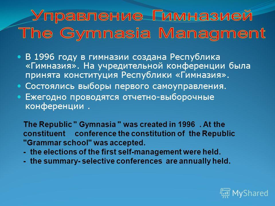 В 1996 году в гимназии создана Республика «Гимназия». На учредительной конференции была принята конституция Республики «Гимназия». Состоялись выборы первого самоуправления. Ежегодно проводятся отчетно-выборочные конференции. The Republic