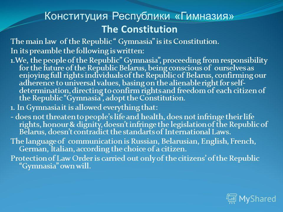 Конституция Республики «Гимназия» The Constitution The main law of the Republic Gymnasia is its Constitution. In its preamble the following is written: 1.We, the people of the Republic Gymnasia, proceeding from responsibility for the future of the Re
