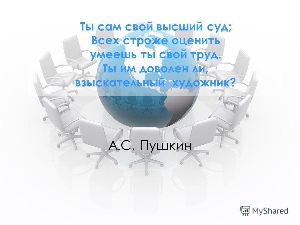 Ты сам свой высший суд; Всех строже оценить умеешь ты свой труд. Ты им доволен ли, взыскательный художник? А.С. Пушкин