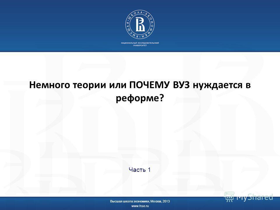 Немного теории или ПОЧЕМУ ВУЗ нуждается в реформе? Часть 1 Высшая школа экономики, Москва, 2013 www.hse.ru