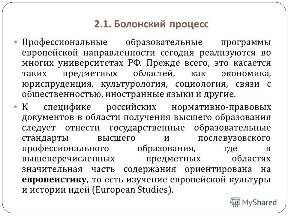 2.1. Болонский процесс Профессиональные образовательные программы европейской направленности сегодня реализуются во многих университетах РФ. Прежде всего, это касается таких предметных областей, как экономика, юриспруденция, культурология, социология