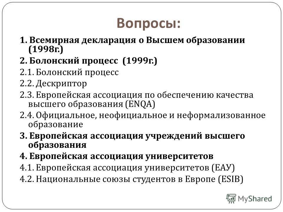 Вопросы : 1. Всемирная декларация о Высшем образовании (1998 г.) 2. Болонский процесс (1999 г.) 2.1. Болонский процесс 2.2. Дескриптор 2.3. Европейская ассоциация по обеспечению качества высшего образования (ENQA) 2.4. Официальное, неофициальное и не