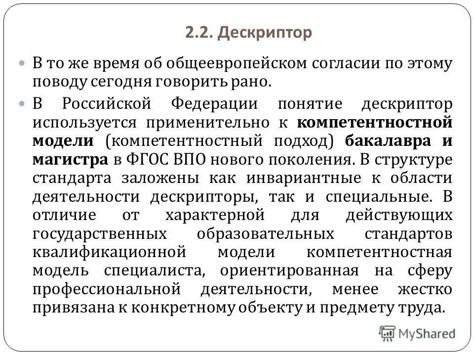 2.2. Дескриптор В то же время об общеевропейском согласии по этому поводу сегодня говорить рано. В Российской Федерации понятие дескриптор используется применительно к компетентностной модели ( компетентностный подход ) бакалавра и магистра в ФГОС ВП