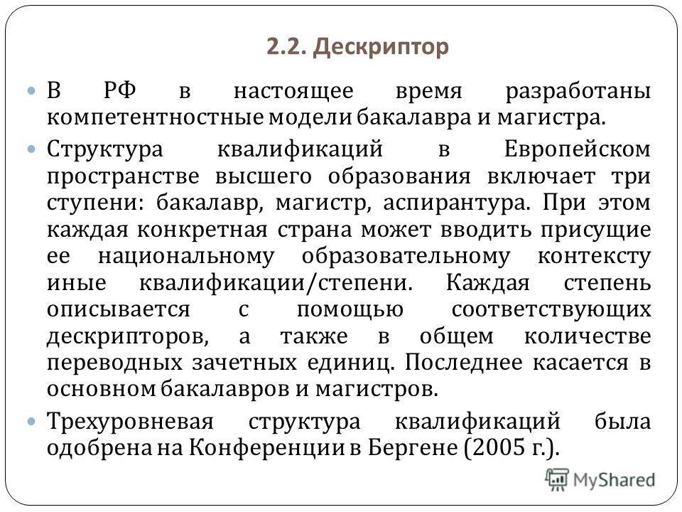 2.2. Дескриптор В РФ в настоящее время разработаны компетентностные модели бакалавра и магистра. Структура квалификаций в Европейском пространстве высшего образования включает три ступени : бакалавр, магистр, аспирантура. При этом каждая конкретная с