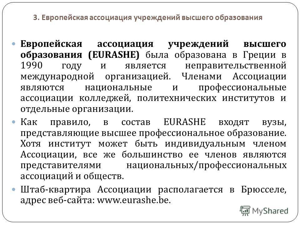 3. Европейская ассоциация учреждений высшего образования Европейская ассоциация учреждений высшего образования (EURASHE) была образована в Греции в 1990 году и является неправительственной международной организацией. Членами Ассоциации являются нацио