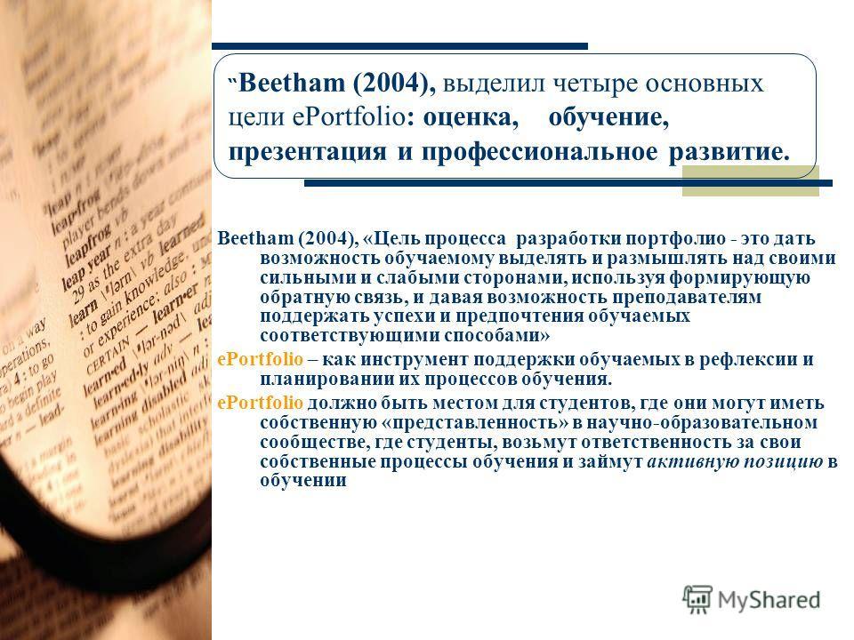 Beetham (2004), «Цель процесса разработки портфолио - это дать возможность обучаемому выделять и размышлять над своими сильными и слабыми сторонами, используя формирующую обратную связь, и давая возможность преподавателям поддержать успехи и предпочт