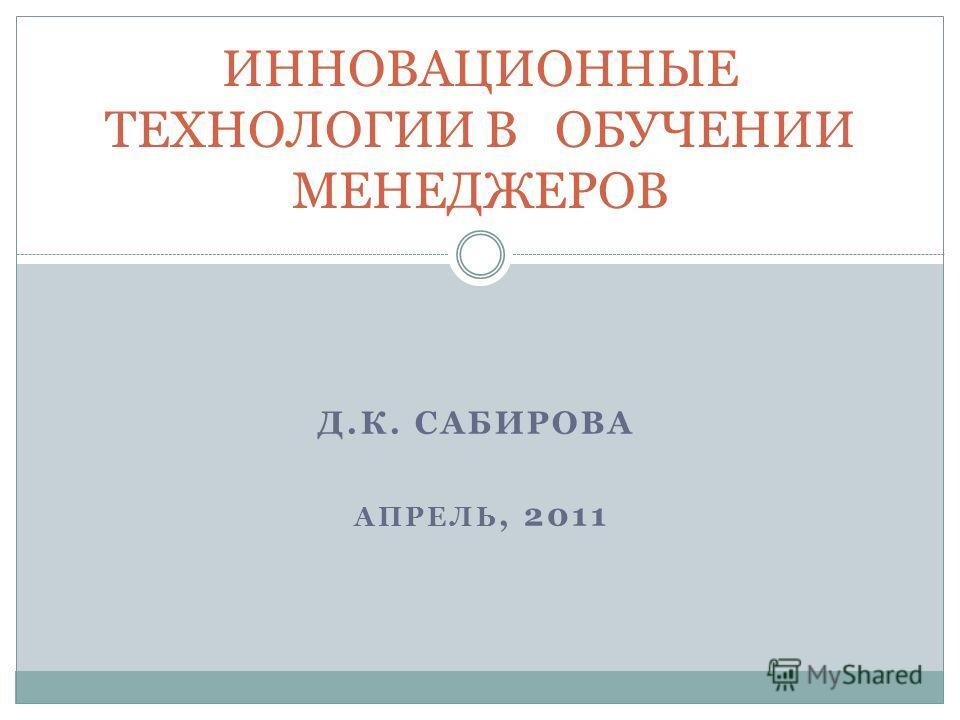 Д.К. САБИРОВА АПРЕЛЬ, 2011 ИННОВАЦИОННЫЕ ТЕХНОЛОГИИ В ОБУЧЕНИИ МЕНЕДЖЕРОВ