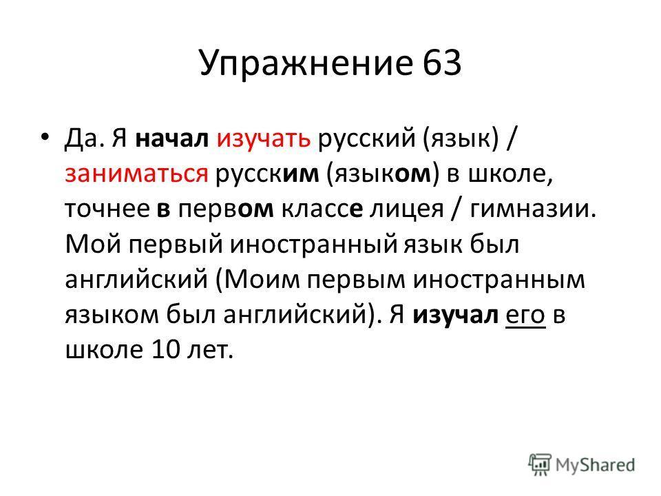 Упражнение 63 Да. Я начал изучать русский (язык) / заниматься русским (языком) в школе, точнее в первом классе лицея / гимназии. Мой первый иностранный язык был английский (Моим первым иностранным языком был английский). Я изучал его в школе 10 лет.