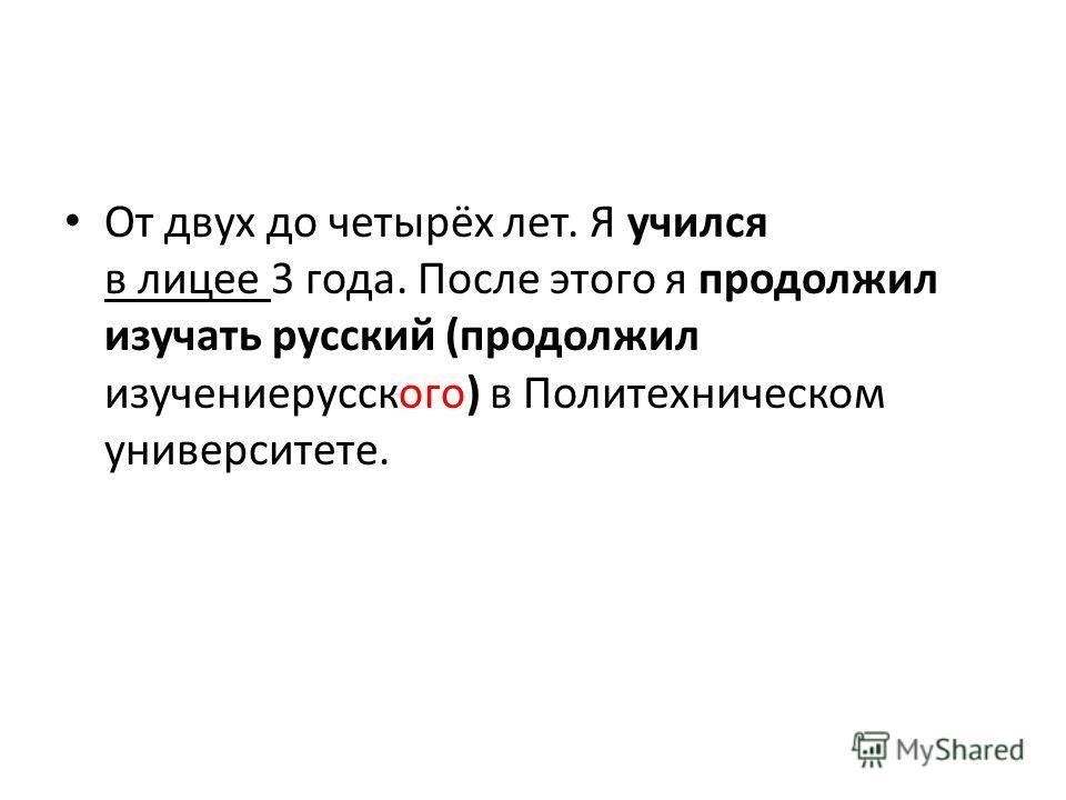 От двух до четырёх лет. Я учился в лицее 3 года. После этого я продолжил изучать русский (продолжил изучениерусского) в Политехническом университете.