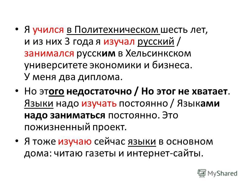 Я учился в Политехническом шесть лет, и из них 3 года я изучал русский / занимался русским в Хельсинкском университете экономики и бизнеса. У меня два диплома. Но этого недостаточно / Но этог не хватает. Языки надо изучать постоянно / Языками надо за