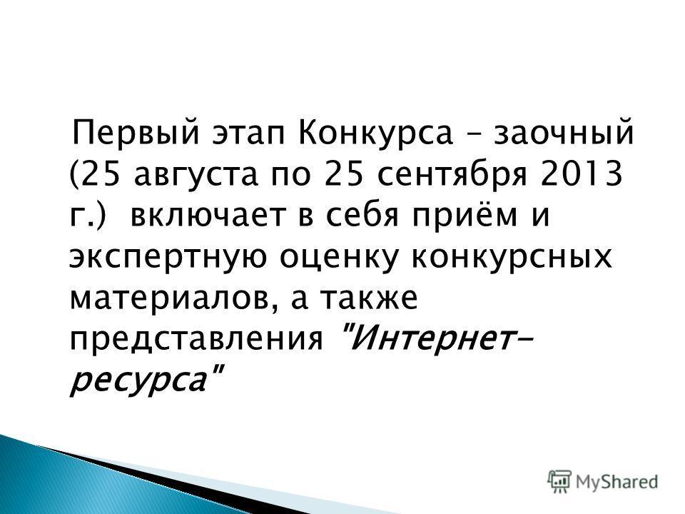 Первый этап Конкурса – заочный (25 августа по 25 сентября 2013 г.) включает в себя приём и экспертную оценку конкурсных материалов, а также представления Интернет- ресурса