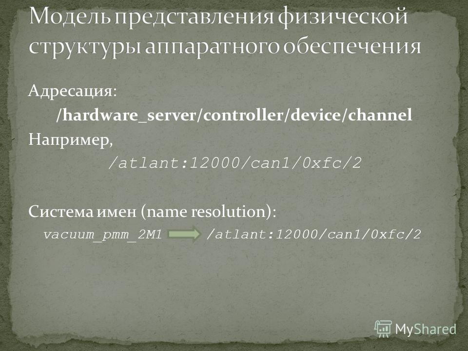 Адресация: /hardware_server/controller/device/channel Например, /atlant:12000/can1/0xfc/2 Система имен (name resolution): vacuum_pmm_2M1 /atlant:12000/can1/0xfc/2