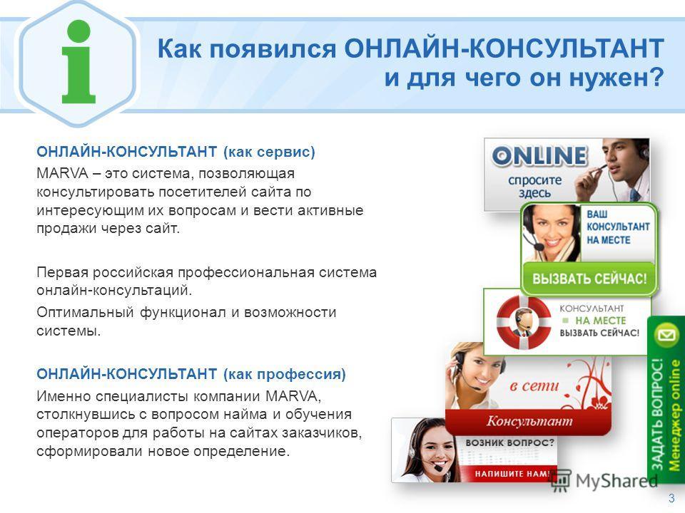 Как появился ОНЛАЙН-КОНСУЛЬТАНТ и для чего он нужен? ОНЛАЙН-КОНСУЛЬТАНТ (как сервис) MARVA – это cистема, позволяющая консультировать посетителей сайта по интересующим их вопросам и вести активные продажи через сайт. Первая российская профессиональна