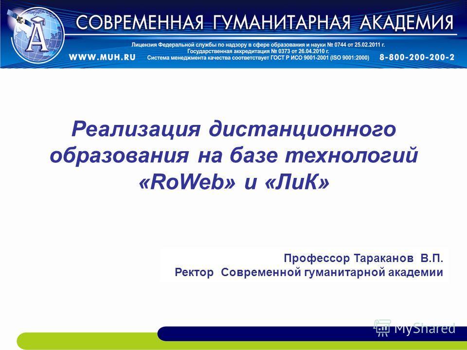 Реализация дистанционного образования на базе технологий «RoWeb» и «ЛиК» Профессор Тараканов В.П. Ректор Современной гуманитарной академии