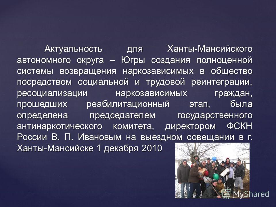 Актуальность для Ханты-Мансийского автономного округа – Югры создания полноценной системы возвращения наркозависимых в общество посредством социальной и трудовой реинтеграции, ресоциализации наркозависимых граждан, прошедших реабилитационный этап, бы