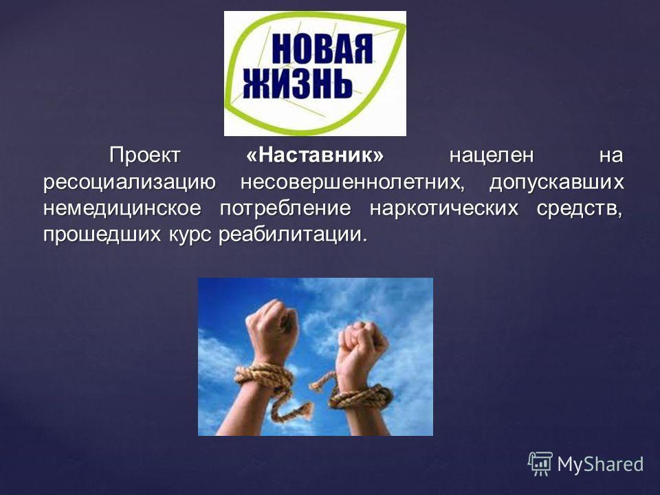 Проект «Наставник» нацелен на ресоциализацию несовершеннолетних, допускавших немедицинское потребление наркотических средств, прошедших курс реабилитации.