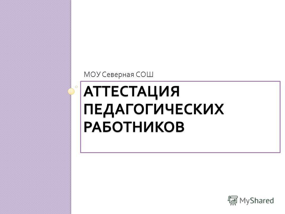 АТТЕСТАЦИЯ ПЕДАГОГИЧЕСКИХ РАБОТНИКОВ МОУ Северная СОШ