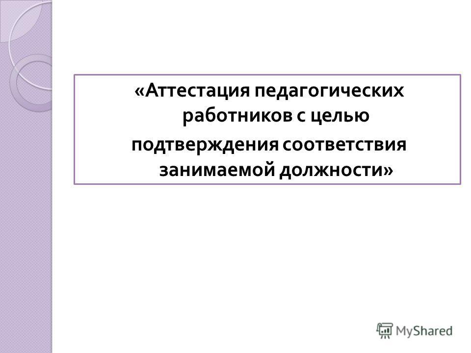 « Аттестация педагогических работников с целью подтверждения соответствия занимаемой должности »