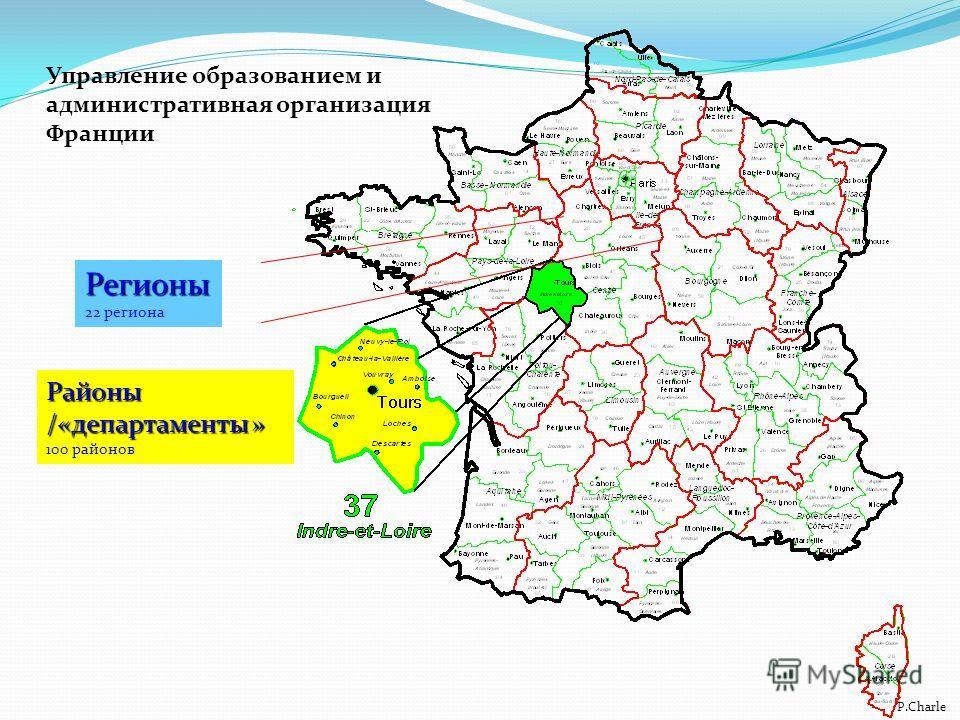 Районы /«департаменты » 100 районов P.Charle Регионы 22 региона Управление образованием и административная организация Франции