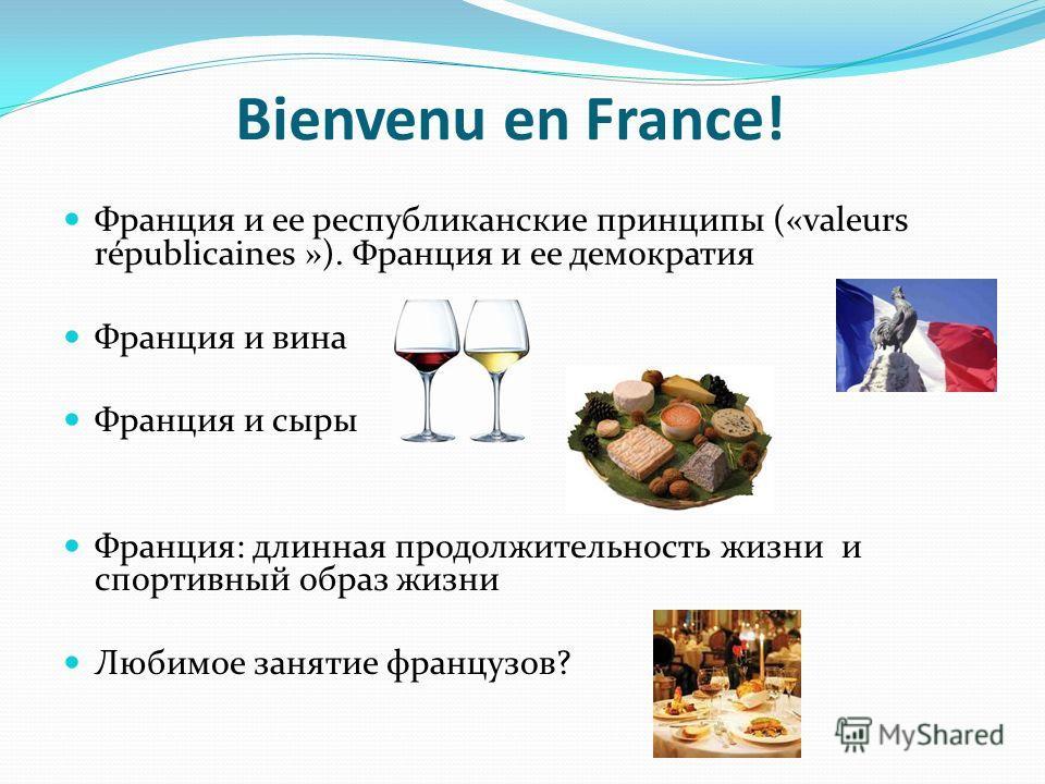 Bienvenu en France! Франция и ее республиканские принципы («valeurs républicaines »). Франция и ее демократия Франция и вина Франция и сыры Франция: длинная продолжительность жизни и спортивный образ жизни Любимое занятие французов?