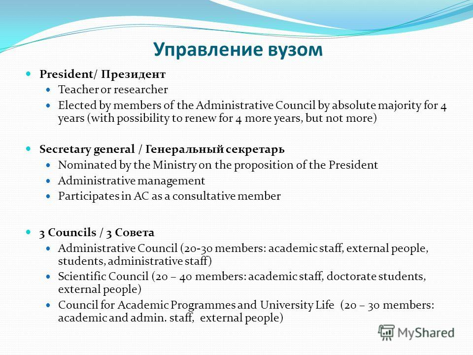 Управление вузом President/ Президент Teacher or researcher Elected by members of the Administrative Council by absolute majority for 4 years (with possibility to renew for 4 more years, but not more) Secretary general / Генеральный секретарь Nominat