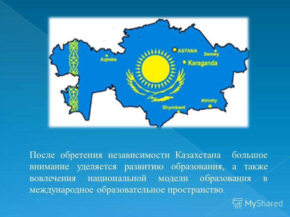 После обретения независимости Казахстана большое внимание уделяется развитию образования, а также вовлечения национальной модели образования в международное образовательное пространство.