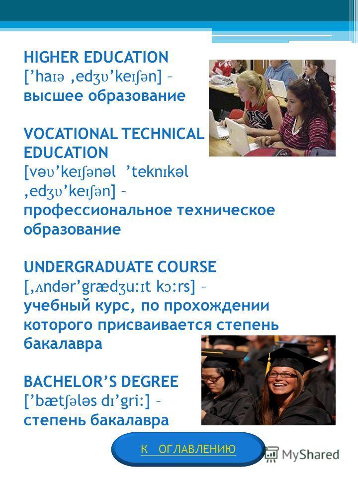 HIGHER EDUCATION [ha ɪ ə ed ʒʋ ke ɪʃ ə n] – высшее образование VOCATIONAL TECHNICAL EDUCATION [v ə ʋ ke ɪʃ ə n ə l tekn ɪ k ə l ed ʒʋ ke ɪʃ ə n] – профессиональное техническое образование UNDERGRADUATE COURSE [ ʌ nd ə rgræd ʒ u: ɪ t k ɔ :rs] – учебны