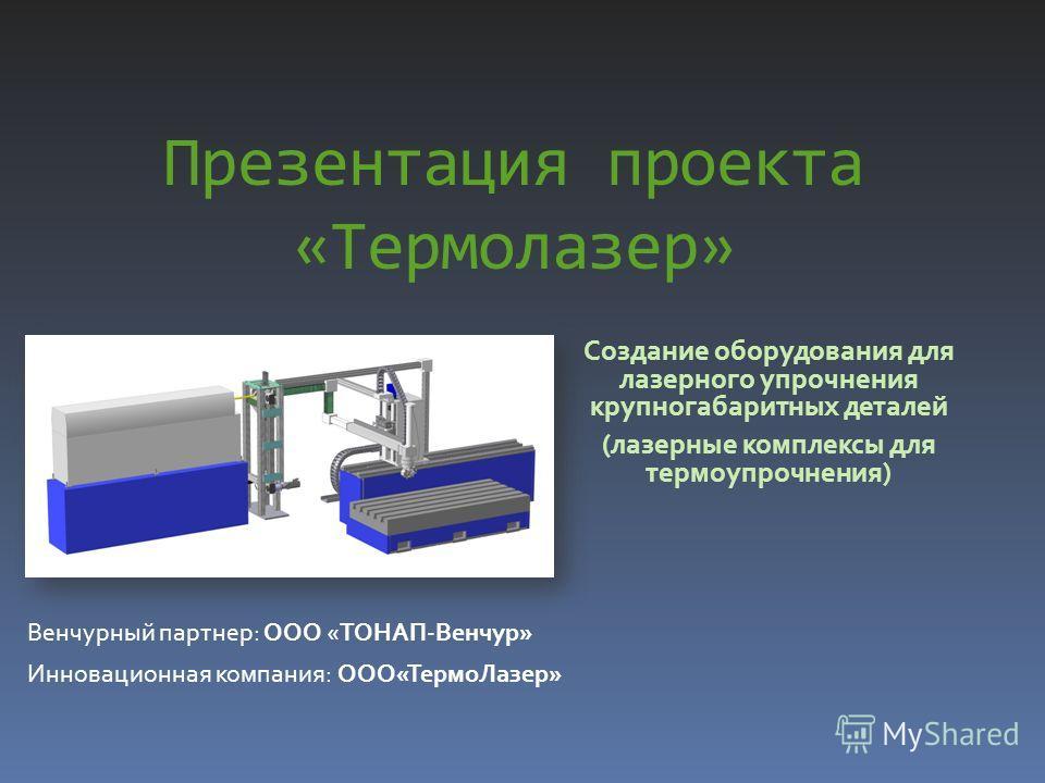 Презентация проекта «Термолазер» Создание оборудования для лазерного упрочнения крупногабаритных деталей (лазерные комплексы для термоупрочнения) Венчурный партнер: ООО «ТОНАП-Венчур» Инновационная компания: ООО«ТермоЛазер»