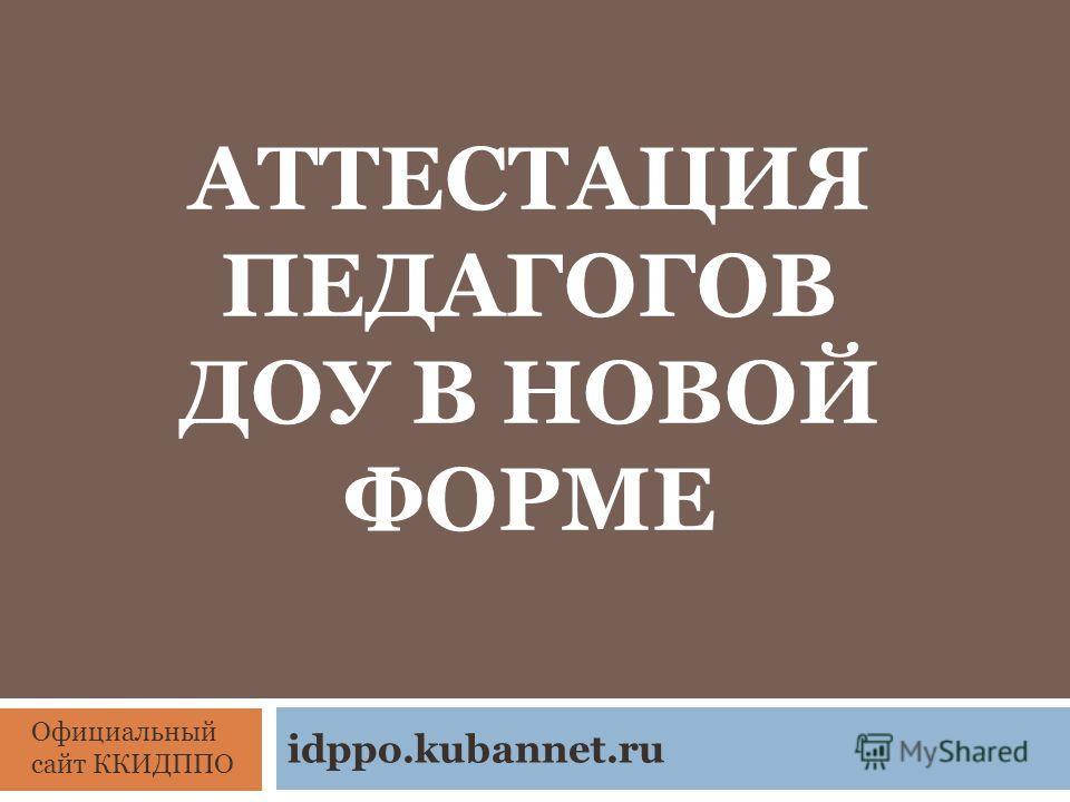 АТТЕСТАЦИЯ ПЕДАГОГОВ ДОУ В НОВОЙ ФОРМЕ idppo.kubannet.ru Официальный сайт ККИДППО